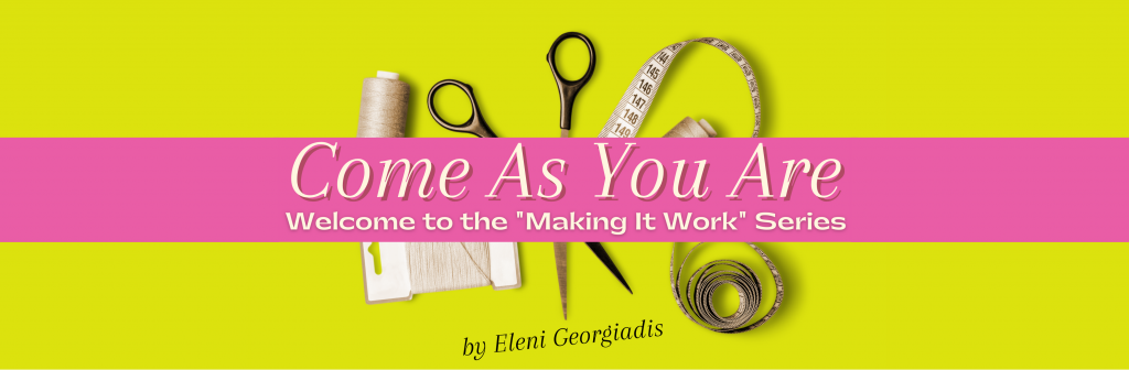 """Come As You Are: Welcome to """"Making It Work"""" series by Eleni Georgiadis"""